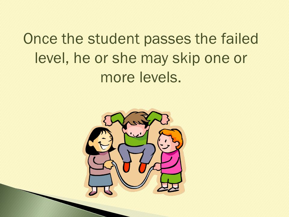 Once the student passes the failed level, he or she may skip one or more levels.