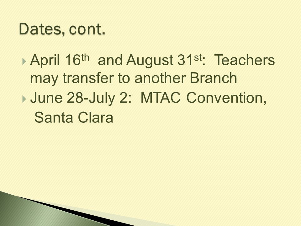 Dates, cont. April 16th and August 31st: Teachers may transfer to another Branch. June 28-July 2: MTAC Convention,