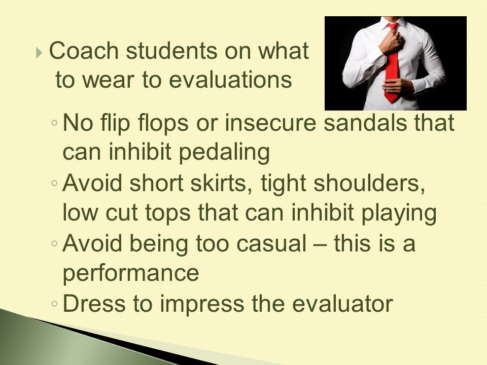 Coach students on what to wear to evaluations. No flip flops or insecure sandals that can inhibit pedaling.