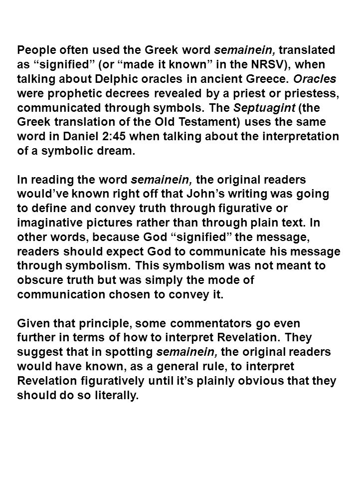 People often used the Greek word semainein, translated as signified (or made it known in the NRSV), when talking about Delphic oracles in ancient Greece. Oracles were prophetic decrees revealed by a priest or priestess, communicated through symbols. The Septuagint (the Greek translation of the Old Testament) uses the same word in Daniel 2:45 when talking about the interpretation of a symbolic dream.