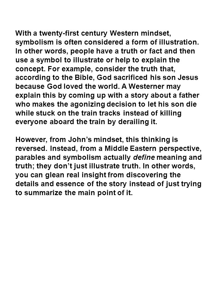 With a twenty-first century Western mindset, symbolism is often considered a form of illustration. In other words, people have a truth or fact and then use a symbol to illustrate or help to explain the concept. For example, consider the truth that, according to the Bible, God sacrificed his son Jesus because God loved the world. A Westerner may explain this by coming up with a story about a father who makes the agonizing decision to let his son die while stuck on the train tracks instead of killing everyone aboard the train by derailing it.