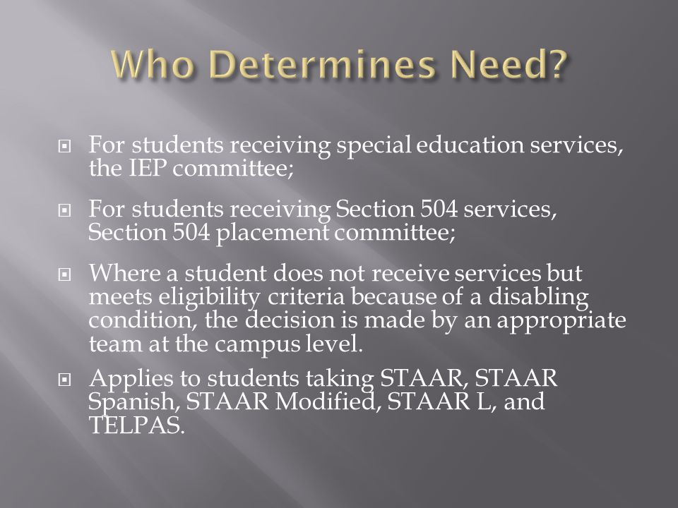 Who Determines Need For students receiving special education services, the IEP committee;