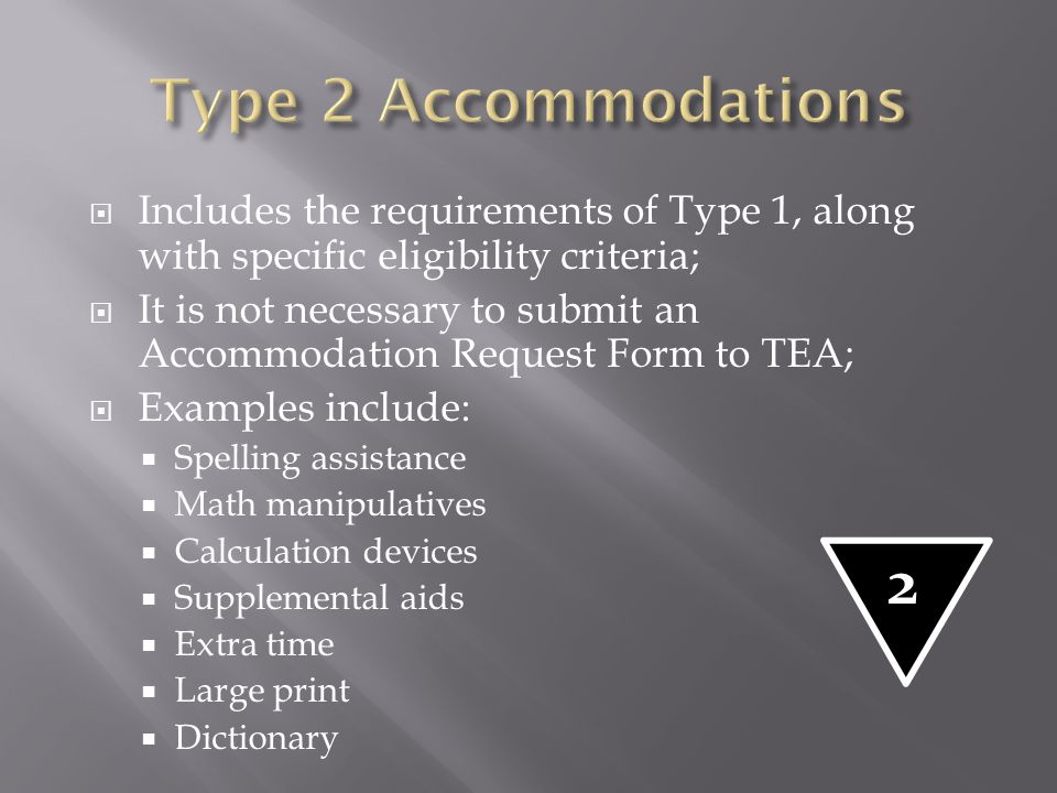 Type 2 Accommodations Includes the requirements of Type 1, along with specific eligibility criteria;