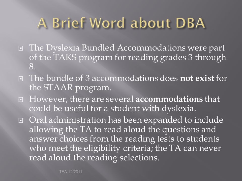 A Brief Word about DBA The Dyslexia Bundled Accommodations were part of the TAKS program for reading grades 3 through 8.