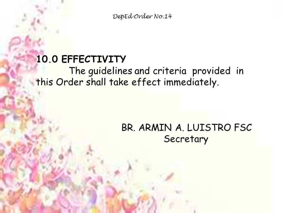 DepEd Order No.14 10.0 EFFECTIVITY. The guidelines and criteria provided in this Order shall take effect immediately.