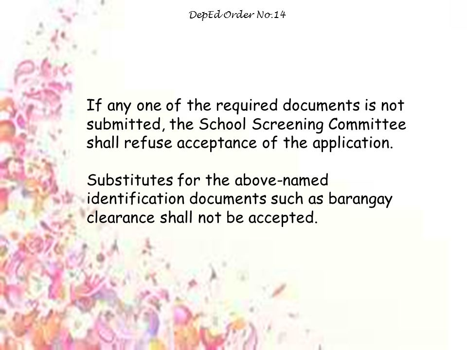 DepEd Order No.14 If any one of the required documents is not submitted, the School Screening Committee shall refuse acceptance of the application.
