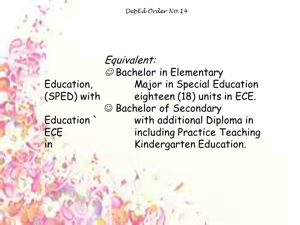 DepEd Order No.14 Equivalent:  Bachelor in Elementary Education, Major in Special Education (SPED) with eighteen (18) units in ECE.