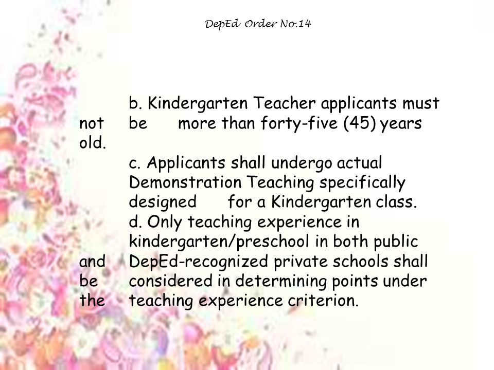 DepEd Order No.14 b. Kindergarten Teacher applicants must not be more than forty-five (45) years old.