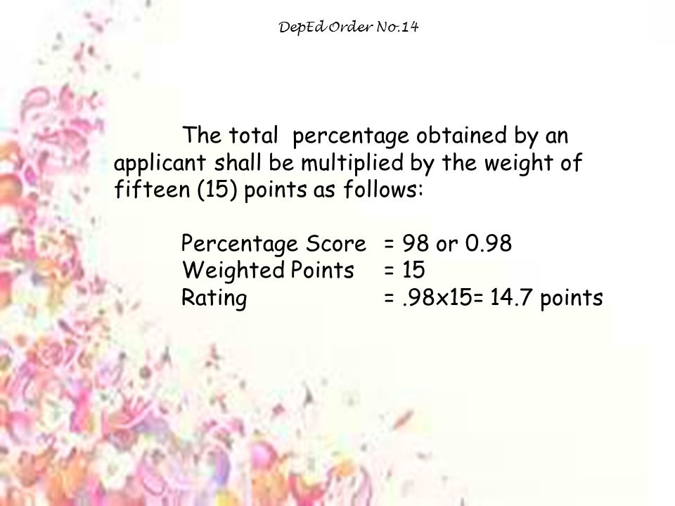 DepEd Order No.14 The total percentage obtained by an applicant shall be multiplied by the weight of fifteen (15) points as follows: