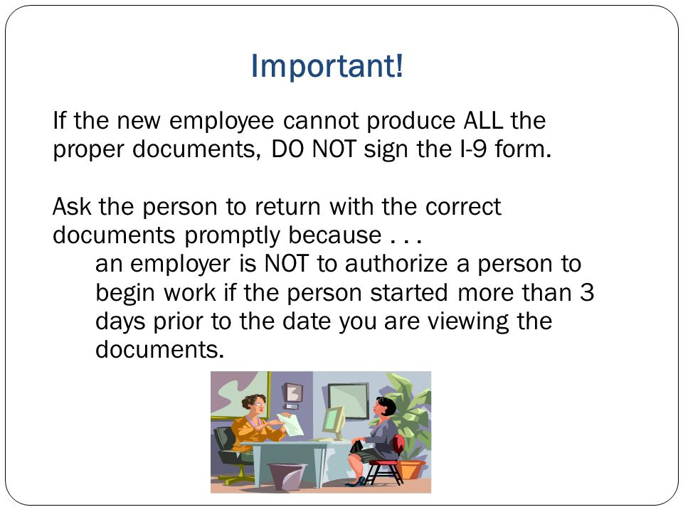Important! If the new employee cannot produce ALL the proper documents, DO NOT sign the I-9 form.