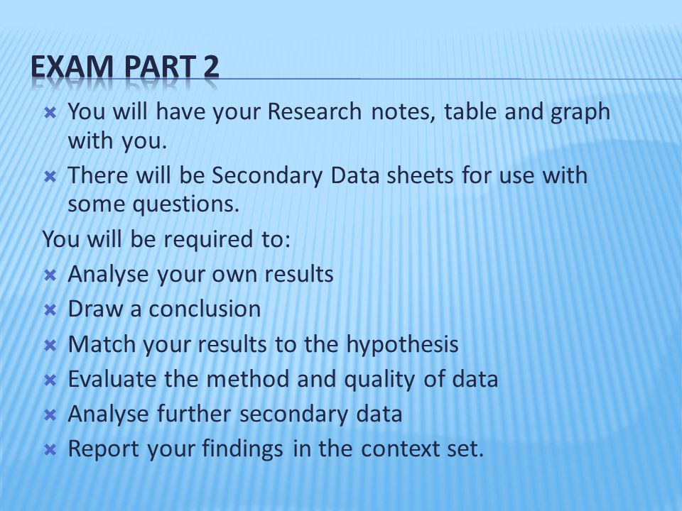 Exam Part 2 You will have your Research notes, table and graph with you. There will be Secondary Data sheets for use with some questions.
