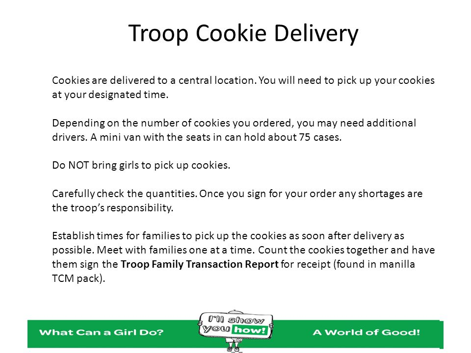 Troop Cookie Delivery Cookies are delivered to a central location. You will need to pick up your cookies at your designated time.