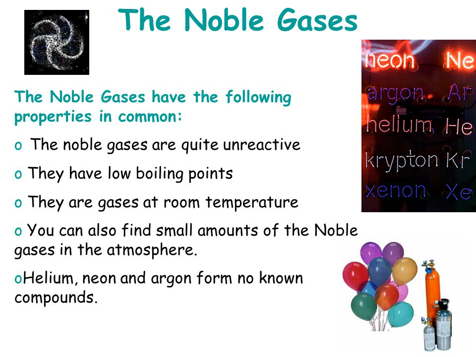 The Noble Gases The Noble Gases have the following properties in common: The noble gases are quite unreactive.