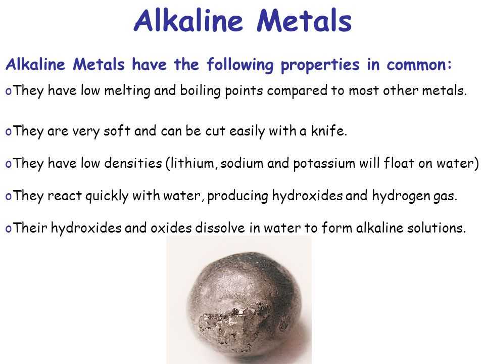 Alkaline Metals Alkaline Metals have the following properties in common: They have low melting and boiling points compared to most other metals.
