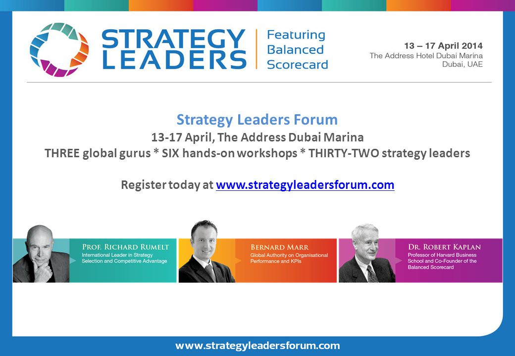Strategy Leaders Forum 13-17 April, The Address Dubai Marina THREE global gurus * SIX hands-on workshops * THIRTY-TWO strategy leaders Register today at www.strategyleadersforum.com