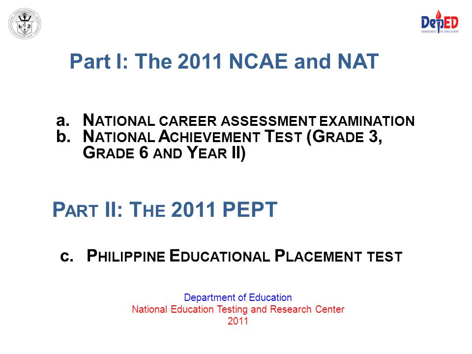 Part I: The 2011 NCAE and NAT Part II: The 2011 PEPT