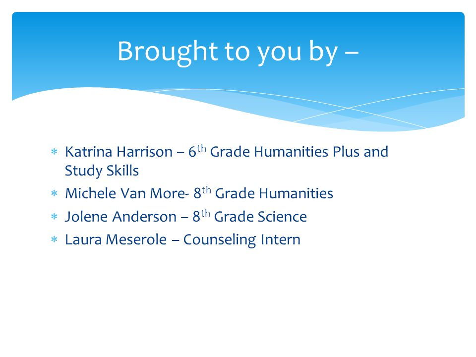 Brought to you by – Katrina Harrison – 6th Grade Humanities Plus and Study Skills. Michele Van More- 8th Grade Humanities.