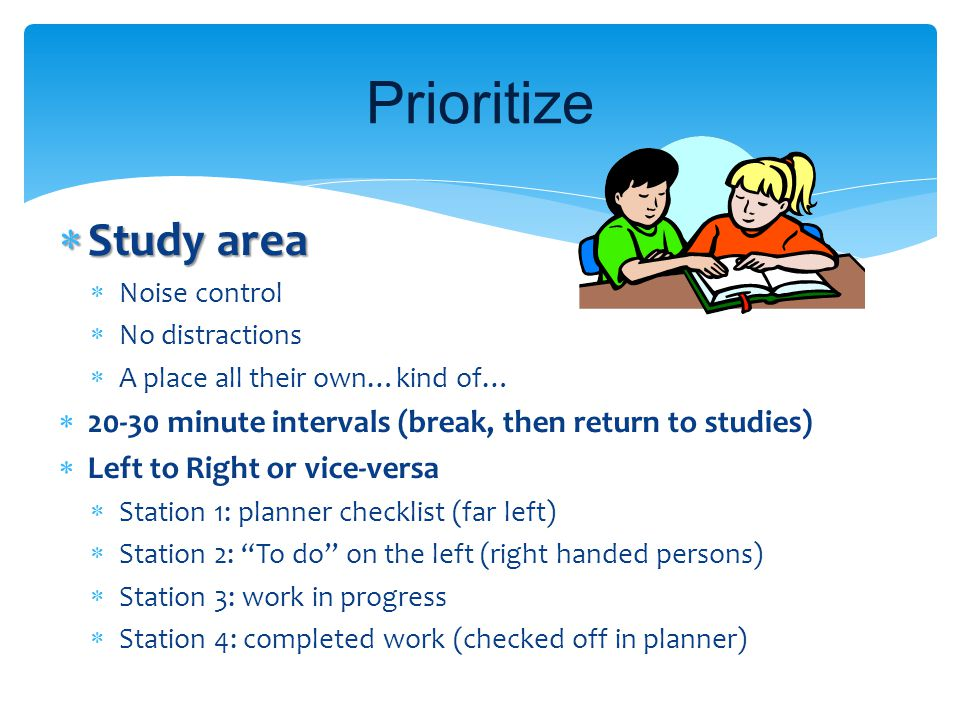 Prioritize Study area. Noise control. No distractions. A place all their own…kind of… 20-30 minute intervals (break, then return to studies)