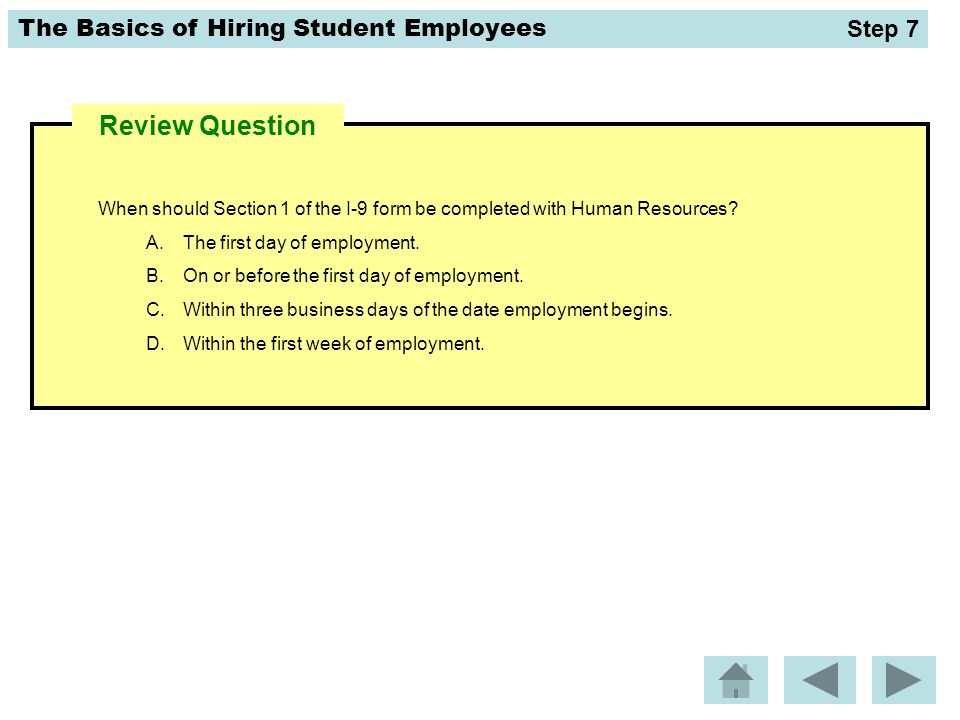 Step 7 Review Question. When should Section 1 of the I-9 form be completed with Human Resources The first day of employment.