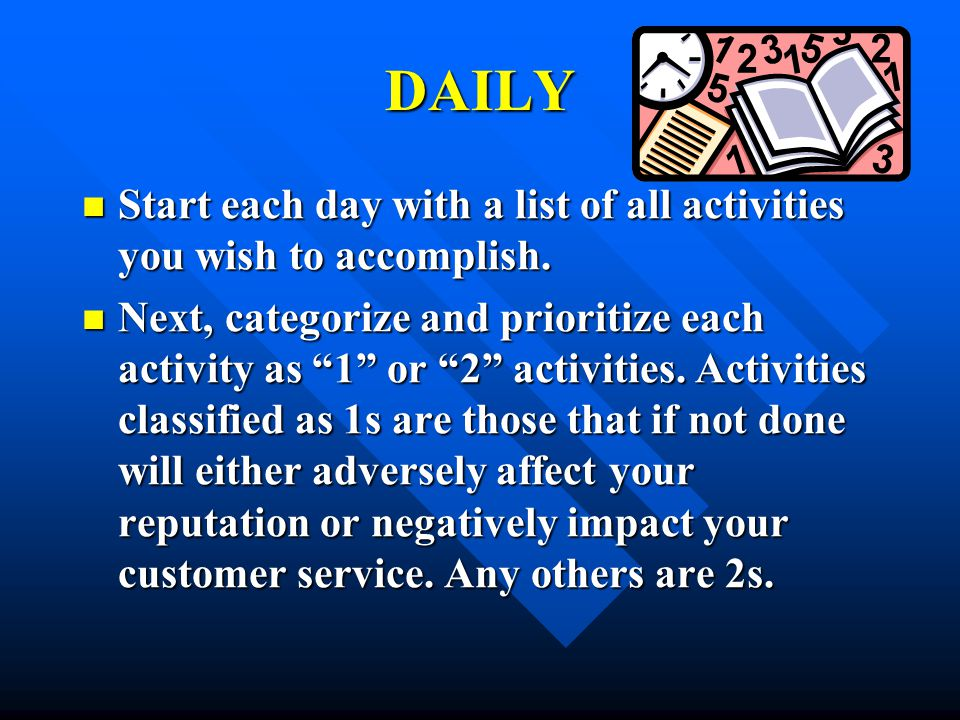 DAILY Start each day with a list of all activities you wish to accomplish.