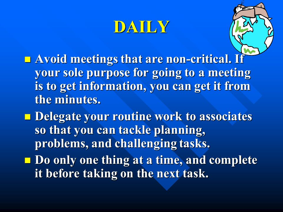 DAILY Avoid meetings that are non-critical. If your sole purpose for going to a meeting is to get information, you can get it from the minutes.