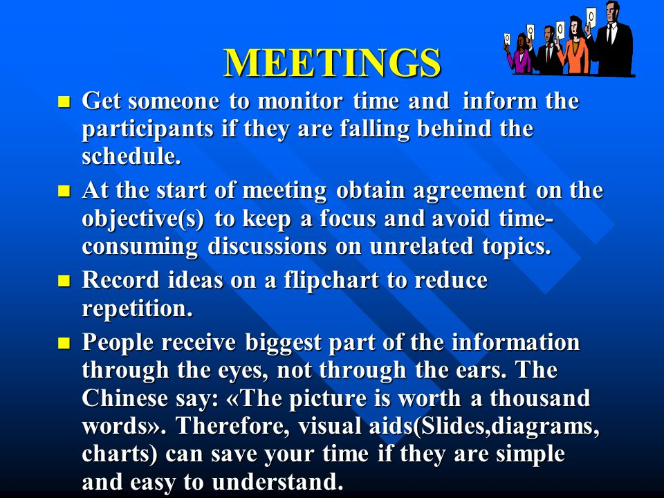 MEETINGS Get someone to monitor time and inform the participants if they are falling behind the schedule.