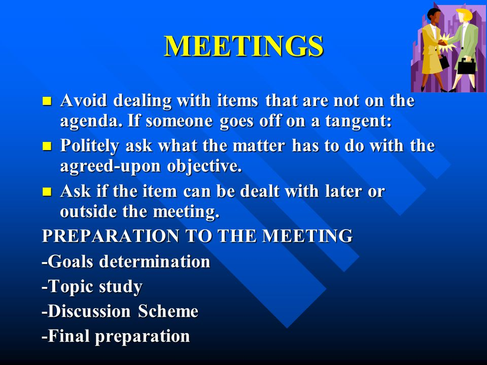 MEETINGS Avoid dealing with items that are not on the agenda. If someone goes off on a tangent: