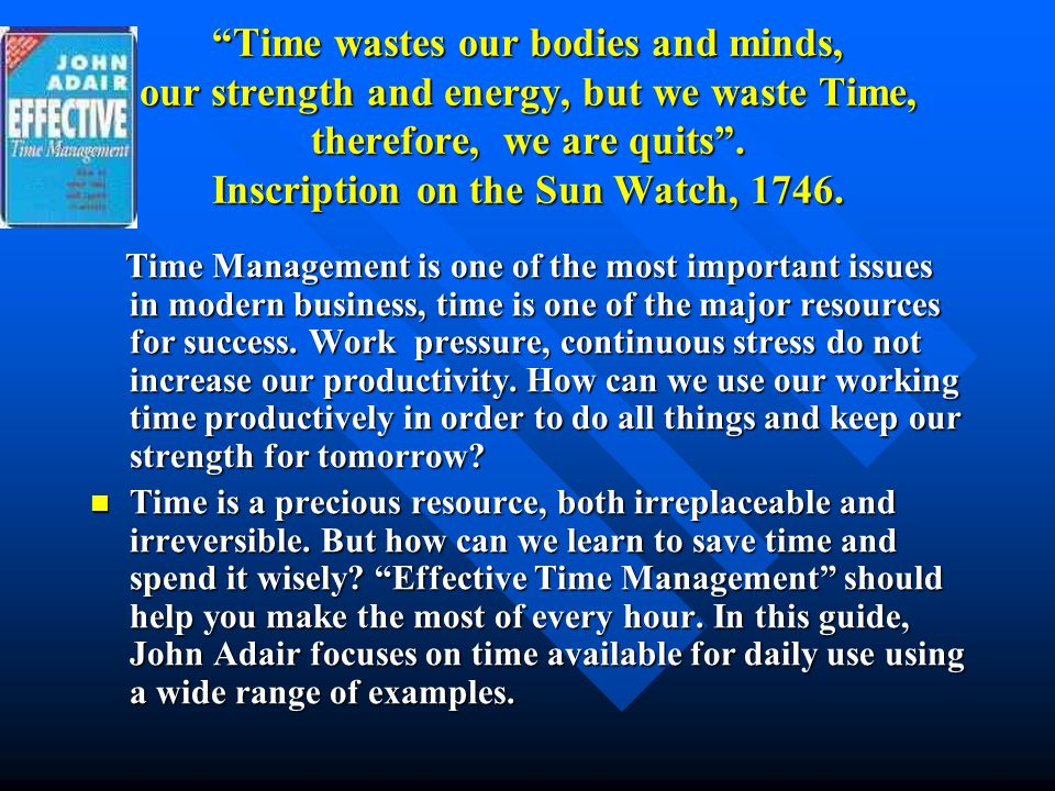 Time wastes our bodies and minds, our strength and energy, but we waste Time, therefore, we are quits . Inscription on the Sun Watch, 1746.