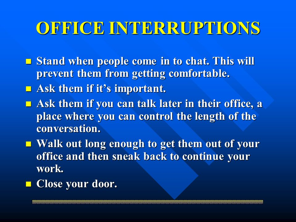 OFFICE INTERRUPTIONS Stand when people come in to chat. This will prevent them from getting comfortable.
