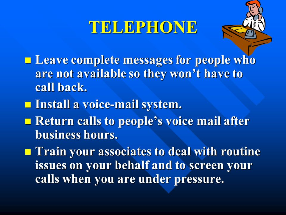 TELEPHONE Leave complete messages for people who are not available so they won't have to call back.