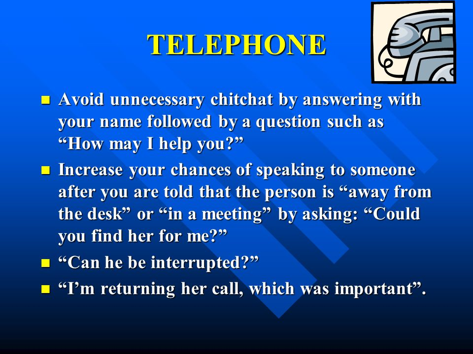TELEPHONE Avoid unnecessary chitchat by answering with your name followed by a question such as How may I help you
