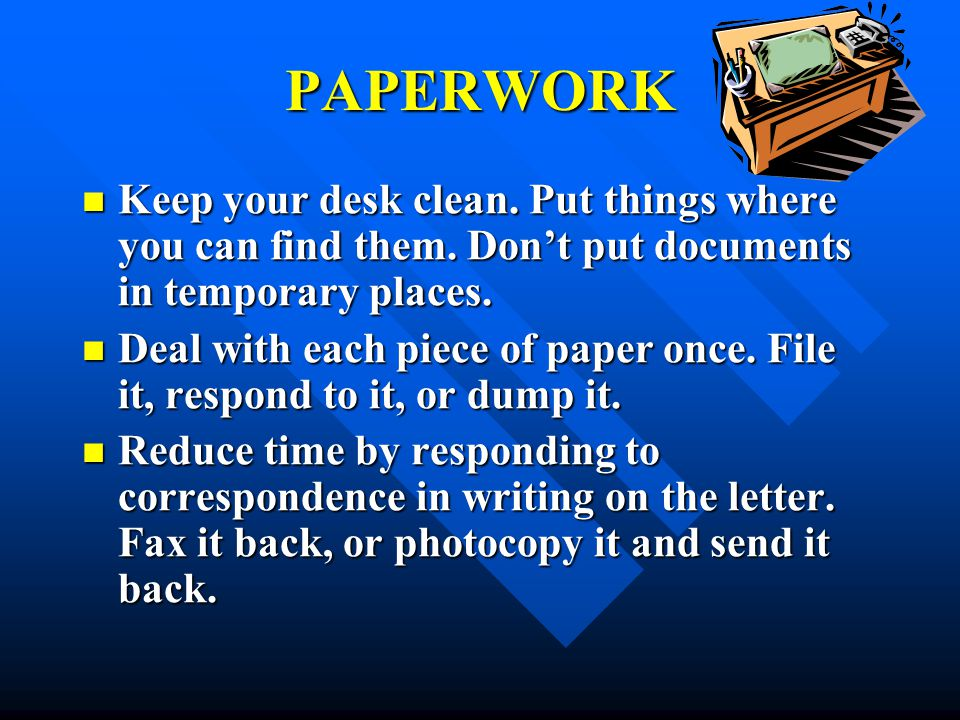 PAPERWORK Keep your desk clean. Put things where you can find them. Don't put documents in temporary places.