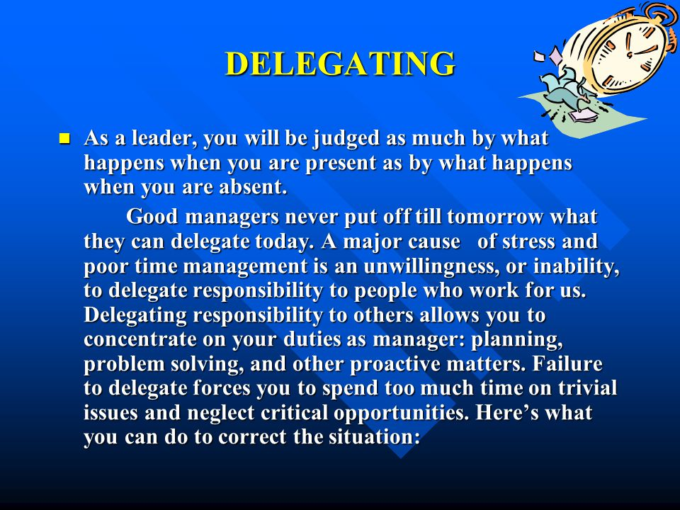 DELEGATING As a leader, you will be judged as much by what happens when you are present as by what happens when you are absent.