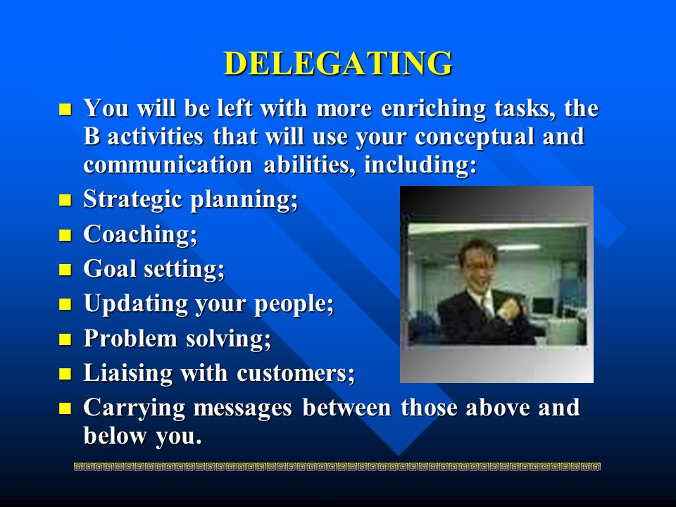 DELEGATING You will be left with more enriching tasks, the B activities that will use your conceptual and communication abilities, including: