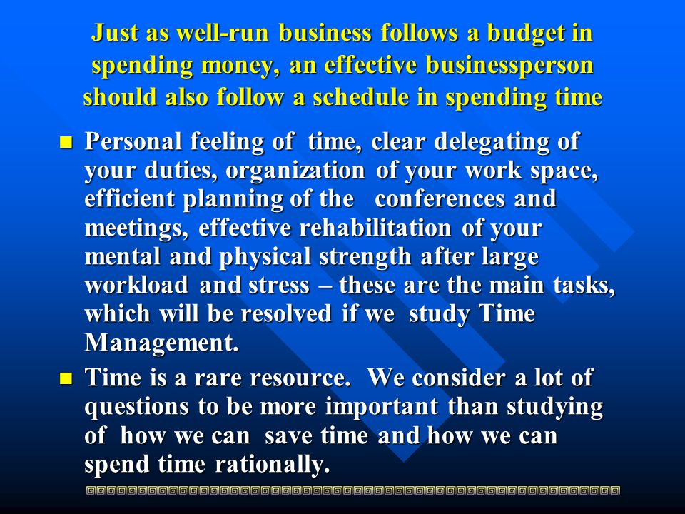 Just as well-run business follows a budget in spending money, an effective businessperson should also follow a schedule in spending time