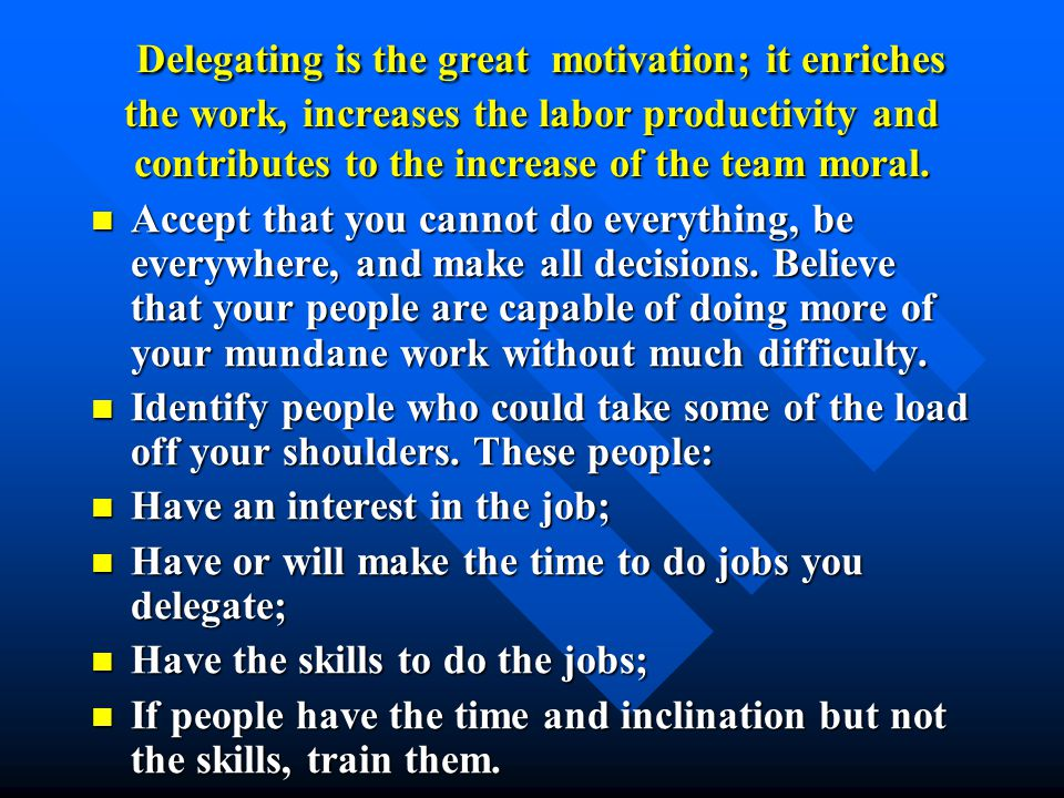 Delegating is the great motivation; it enriches the work, increases the labor productivity and contributes to the increase of the team moral.