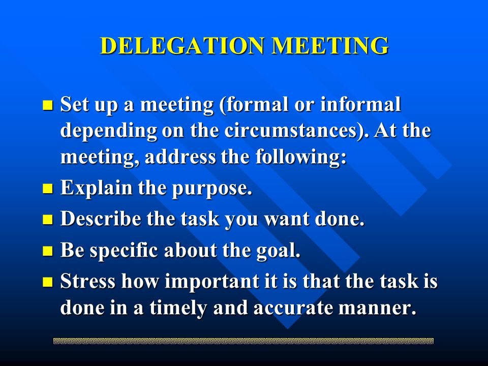 DELEGATION MEETING Set up a meeting (formal or informal depending on the circumstances). At the meeting, address the following: