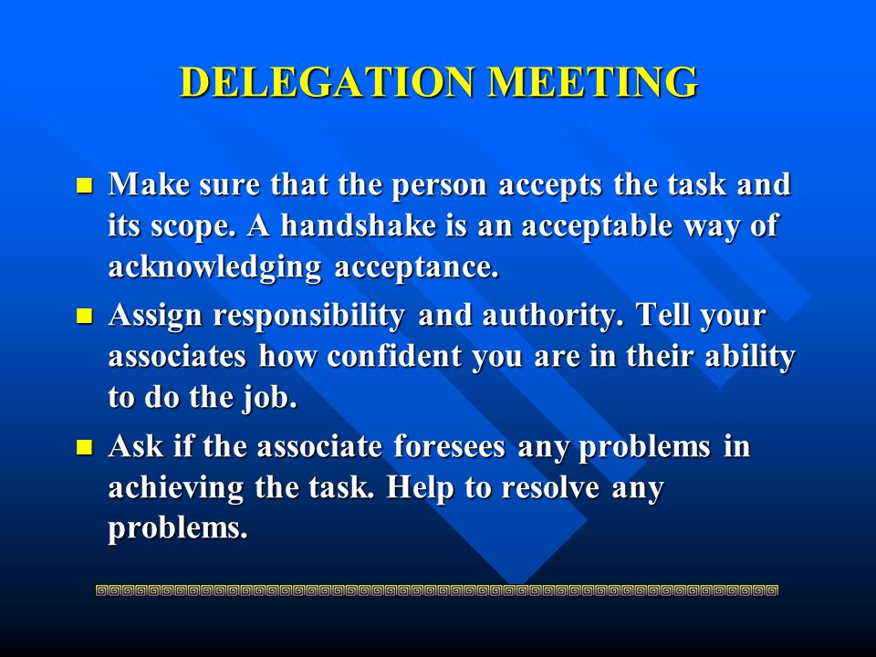 DELEGATION MEETING Make sure that the person accepts the task and its scope. A handshake is an acceptable way of acknowledging acceptance.