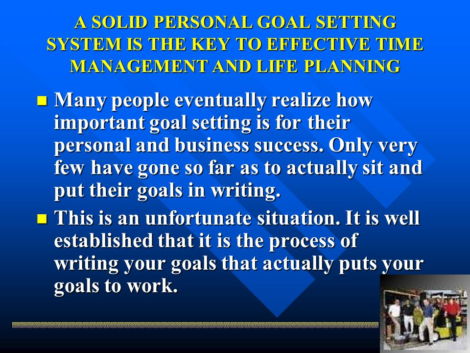A SOLID PERSONAL GOAL SETTING SYSTEM IS THE KEY TO EFFECTIVE TIME MANAGEMENT AND LIFE PLANNING