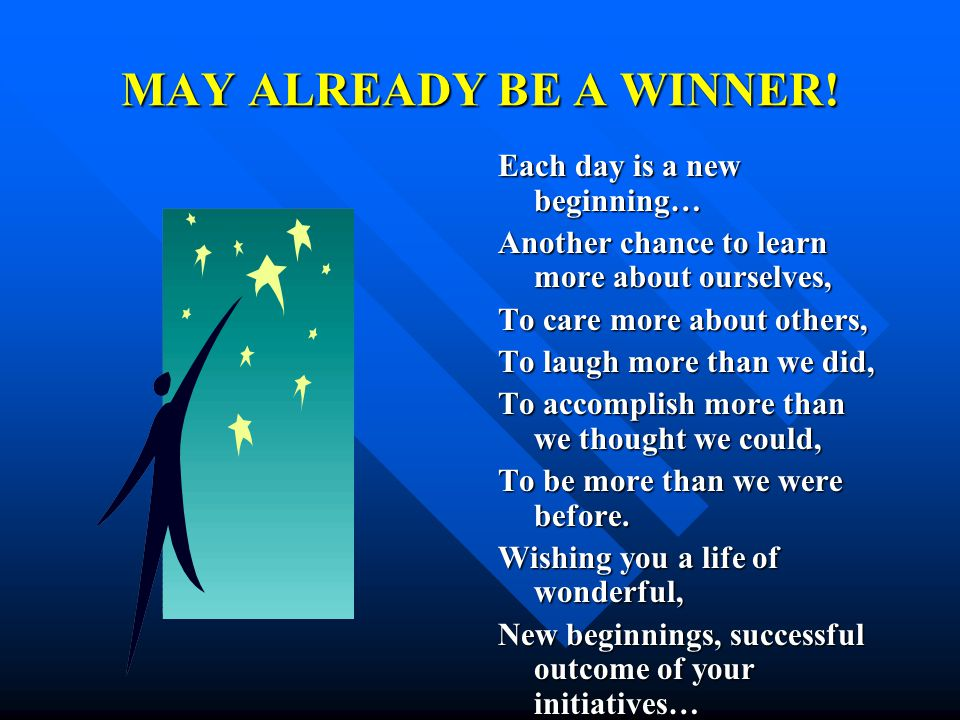 MAY ALREADY BE A WINNER! Each day is a new beginning…