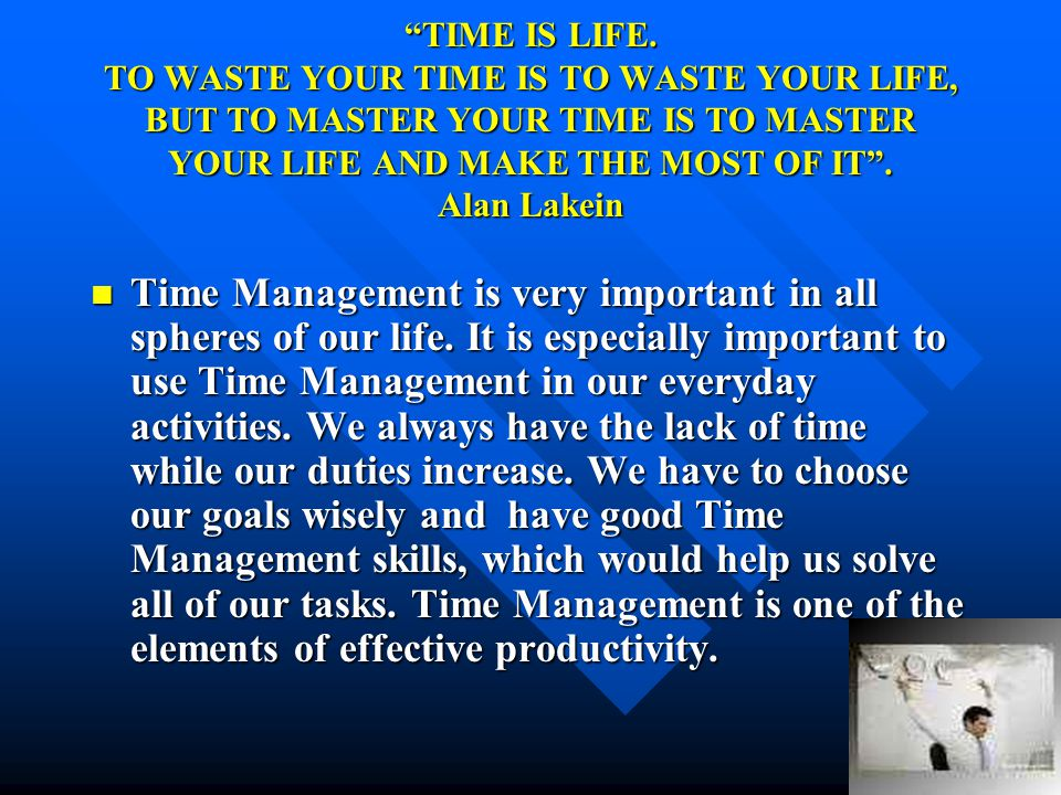 TIME IS LIFE. TO WASTE YOUR TIME IS TO WASTE YOUR LIFE, BUT TO MASTER YOUR TIME IS TO MASTER YOUR LIFE AND MAKE THE MOST OF IT . Alan Lakein