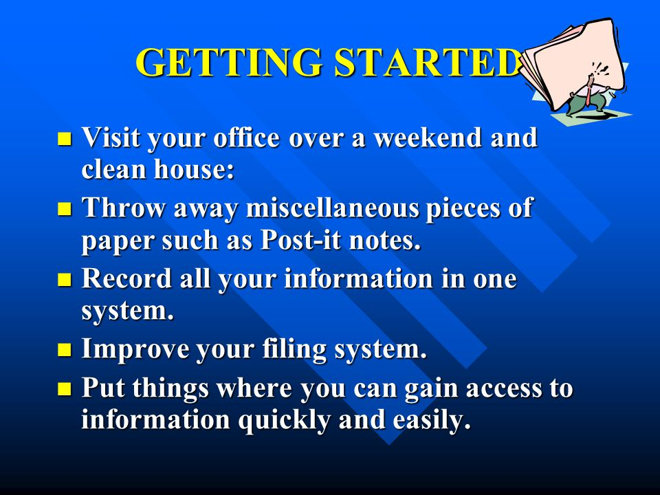 GETTING STARTED Visit your office over a weekend and clean house: