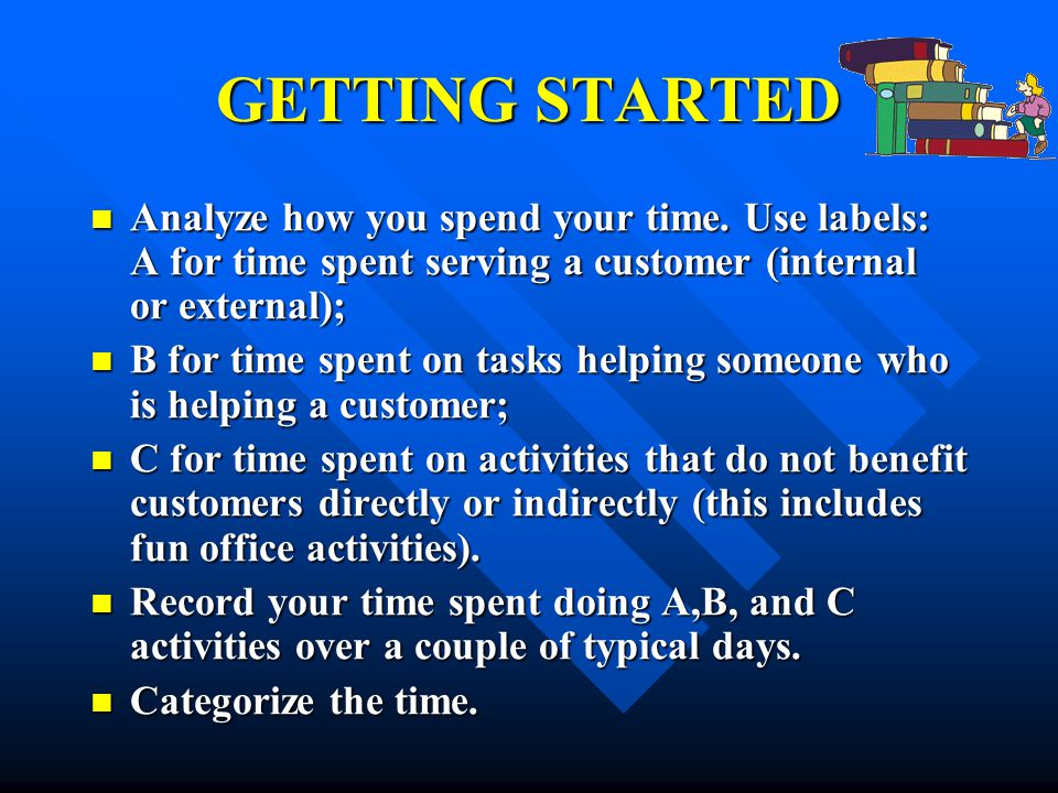 GETTING STARTED Analyze how you spend your time. Use labels: A for time spent serving a customer (internal or external);