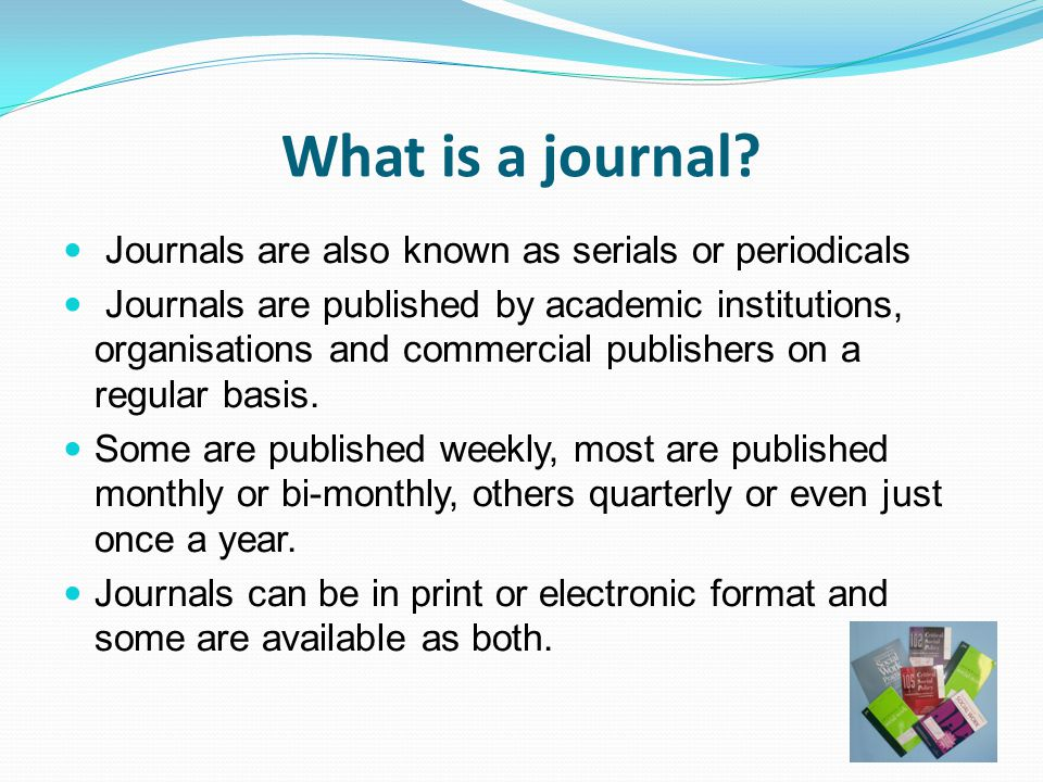 What is a journal Journals are also known as serials or periodicals