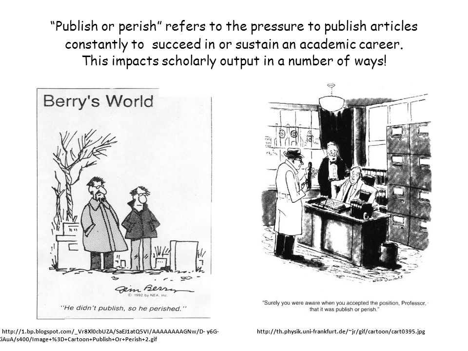 Publish or perish refers to the pressure to publish articles constantly to succeed in or sustain an academic career. This impacts scholarly output in a number of ways!
