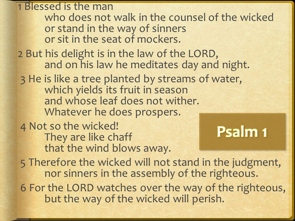 1 Blessed is the man who does not walk in the counsel of the wicked or stand in the way of sinners or sit in the seat of mockers. 2 But his delight is in the law of the LORD, and on his law he meditates day and night. 3 He is like a tree planted by streams of water, which yields its fruit in season and whose leaf does not wither. Whatever he does prospers. 4 Not so the wicked! They are like chaff that the wind blows away. 5 Therefore the wicked will not stand in the judgment, nor sinners in the assembly of the righteous. 6 For the LORD watches over the way of the righteous, but the way of the wicked will perish.