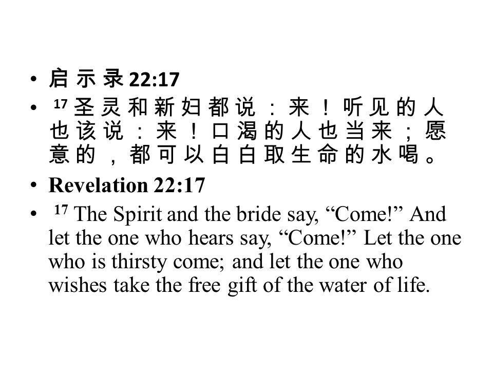 启 示 录 22:17 17 圣 灵 和 新 妇 都 说 : 来 ! 听 见 的 人 也 该 说 : 来 ! 口 渴 的 人 也 当 来 ; 愿 意 的 , 都 可 以 白 白 取 生 命 的 水 喝 。
