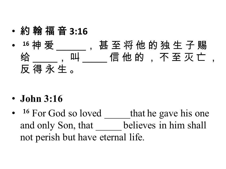 約 翰 福 音 3:16 16 神 爱 ______, 甚 至 将 他 的 独 生 子 赐 给 _____, 叫 _____ 信 他 的 , 不 至 灭 亡 , 反 得 永 生 。 John 3:16.