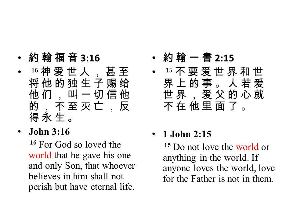 15 不 要 爱 世 界 和 世 界 上 的 事 。 人 若 爱 世 界 , 爱 父 的 心 就 不 在 他 里 面 了 。
