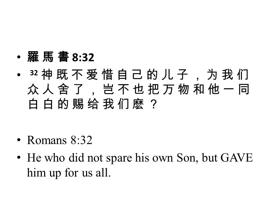 羅 馬 書 8:32 32 神 既 不 爱 惜 自 己 的 儿 子 , 为 我 们 众 人 舍 了 , 岂 不 也 把 万 物 和 他 一 同 白 白 的 赐 给 我 们 麽 ? Romans 8:32.